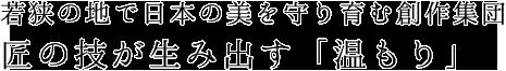 若狭の地で日本の美を守り育む創作集団 匠の技が生み出す「温もり」